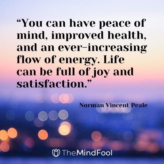"""You can have peace of mind, improved health, and an ever-increasing flow of energy. Life can be full of joy and satisfaction."" - Norman Vincent Peale"