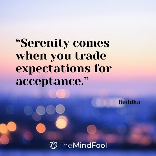 """Serenity comes when you trade expectations for acceptance."" – Buddha"