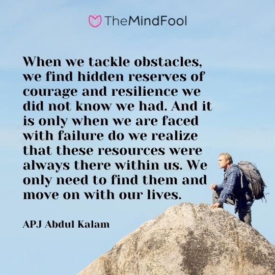 When we tackle obstacles, we find hidden reserves of courage and resilience we did not know we had. And it is only when we are faced with failure do we realize that these resources were always there within us. We only need to find them and move on with our lives.  - APJ Abdul Kalam