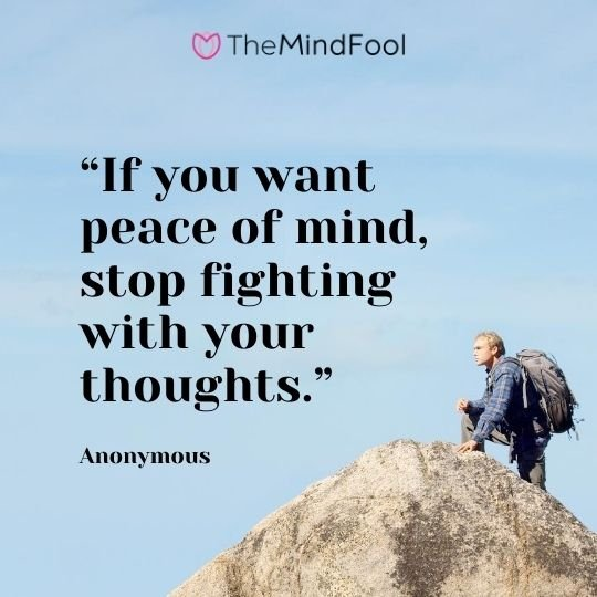 """If you want peace of mind, stop fighting with your thoughts."" – Anonymous"