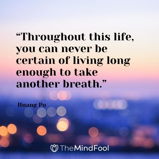 """Throughout this life, you can never be certain of living long enough to take another breath."" - Huang Po"