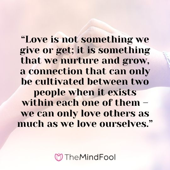 """Love is not something we give or get; it is something that we nurture and grow, a connection that can only be cultivated between two people when it exists within each one of them – we can only love others as much as we love ourselves."""
