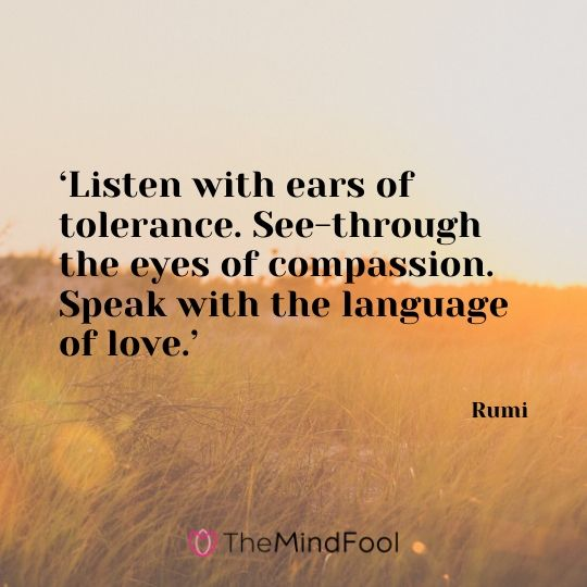 'Listen with ears of tolerance. See-through the eyes of compassion. Speak with the language of love.' - Rumi