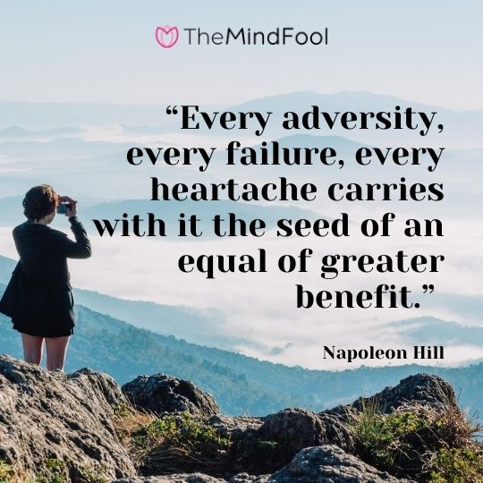 """Every adversity, every failure, every heartache carries with it the seed of an equal of greater benefit."" - Napoleon Hill"