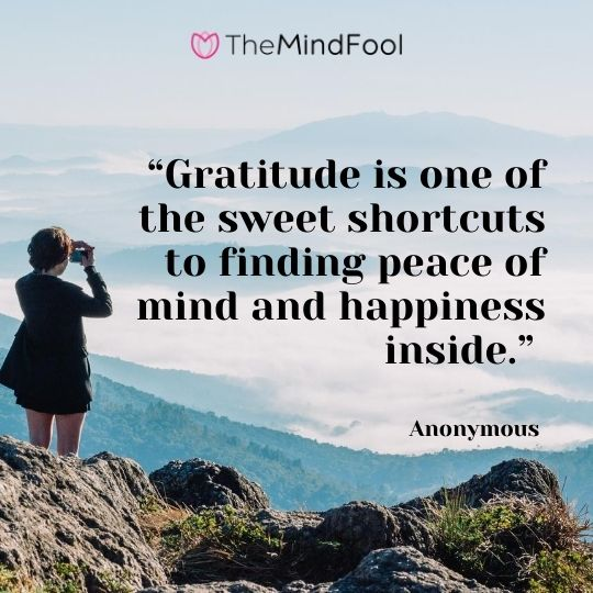 """Gratitude is one of the sweet shortcuts to finding peace of mind and happiness inside."" – Anonymous"