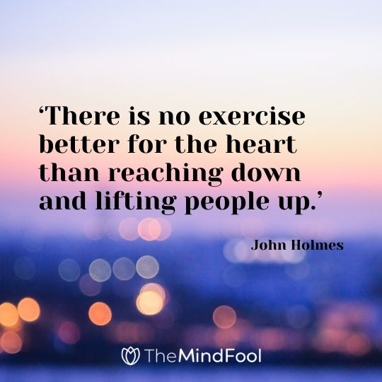 'There is no exercise better for the heart than reaching down and lifting people up.' - John Holmes