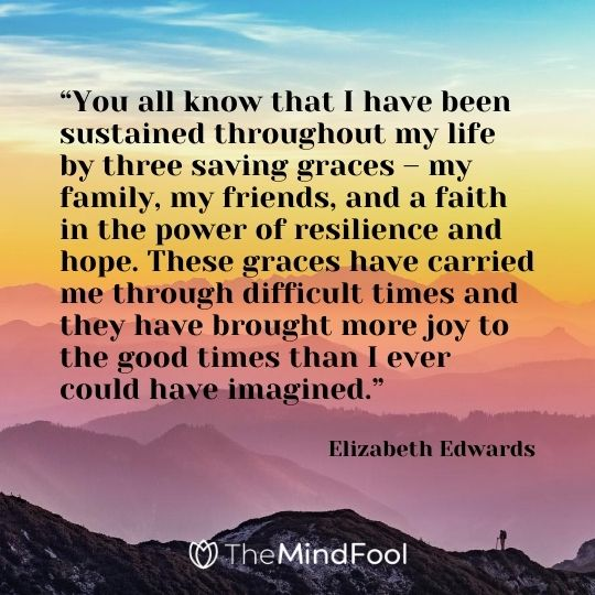 """You all know that I have been sustained throughout my life by three saving graces – my family, my friends, and a faith in the power of resilience and hope. These graces have carried me through difficult times and they have brought more joy to the good times than I ever could have imagined.""  - Elizabeth Edwards"