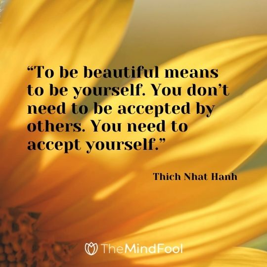 """To be beautiful means to be yourself. You don't need to be accepted by others. You need to accept yourself."" ― Thich Nhat Hanh"