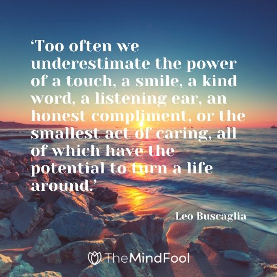 'Too often we underestimate the power of a touch, a smile, a kind word, a listening ear, an honest compliment, or the smallest act of caring, all of which have the potential to turn a life around.' - Leo Buscaglia