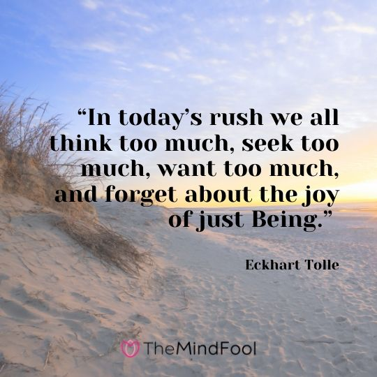 """In today's rush we all think too much, seek too much, want too much, and forget about the joy of just Being."" - Eckhart Tolle"