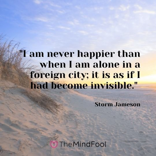 """I am never happier than when I am alone in a foreign city; it is as if I had become invisible."" - Storm Jameson"