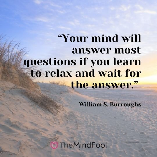 """Your mind will answer most questions if you learn to relax and wait for the answer."" – William S. Burroughs"