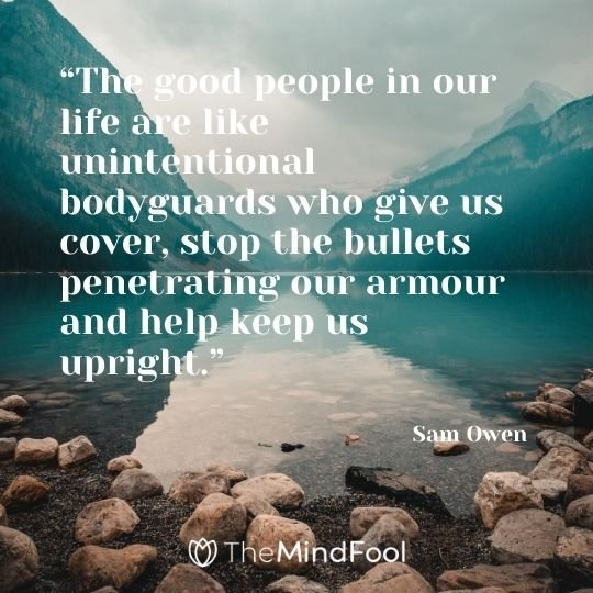 """The good people in our life are like unintentional bodyguards who give us cover, stop the bullets penetrating our armour and help keep us upright.""  - Sam Owen"