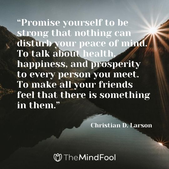 """Promise yourself to be strong that nothing can disturb your peace of mind. To talk about health, happiness, and prosperity to every person you meet. To make all your friends feel that there is something in them."" – Christian D. Larson"