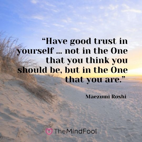 """Have good trust in yourself … not in the One that you think you should be, but in the One that you are."" - Maezumi Roshi"