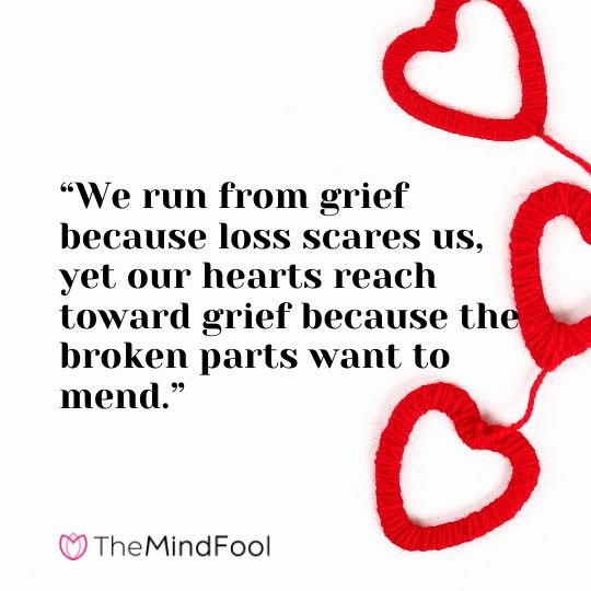 """We run from grief because loss scares us, yet our hearts reach toward grief because the broken parts want to mend."""