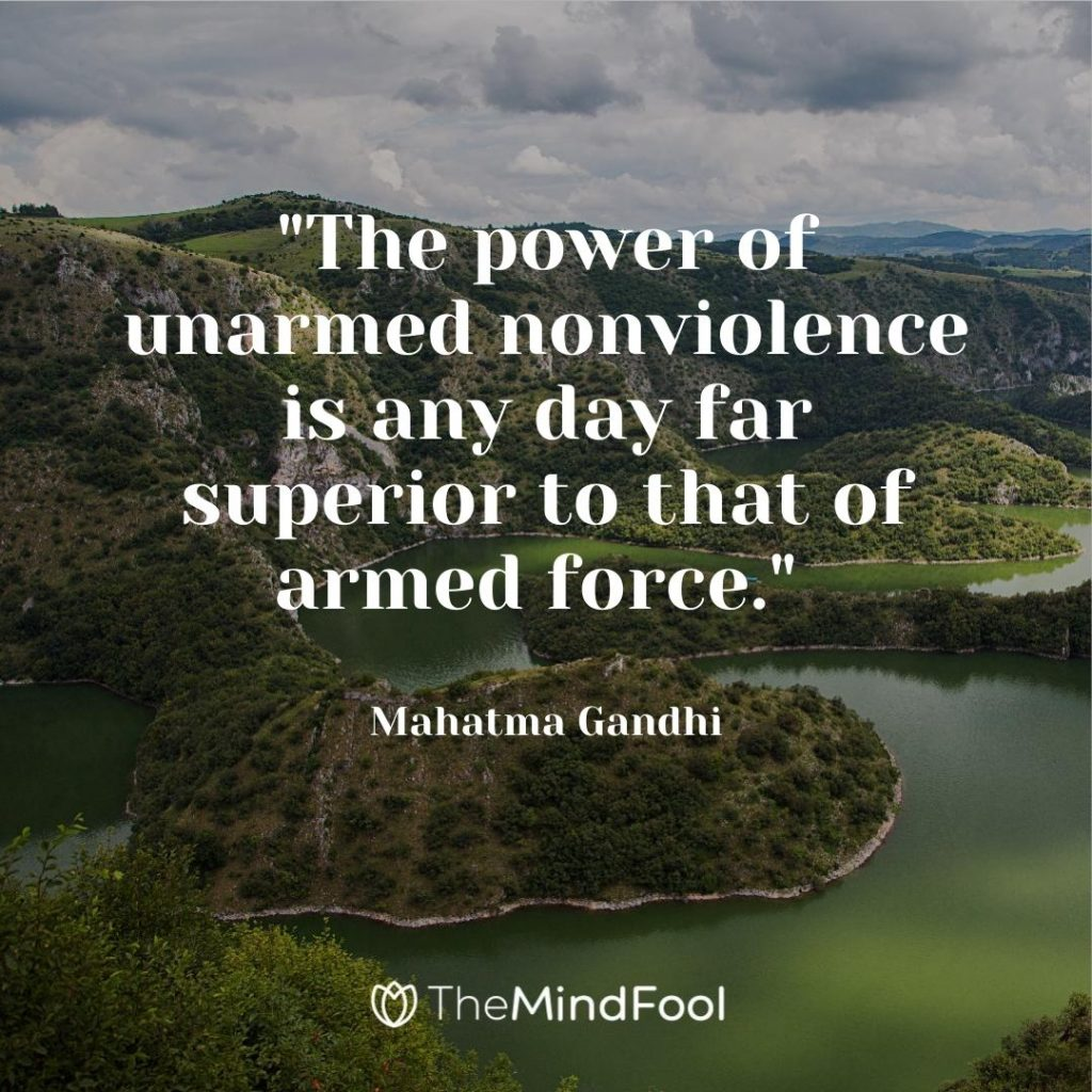"""""""The power of unarmed nonviolence is any day far superior to that of armed force."""" ~ Mahatma Gandhi"""