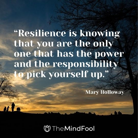 """Resilience is knowing that you are the only one that has the power and the responsibility to pick yourself up."" - Mary Holloway"