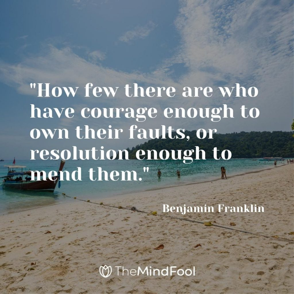 """How few there are who have courage enough to own their faults, or resolution enough to mend them.""- Benjamin Franklin"