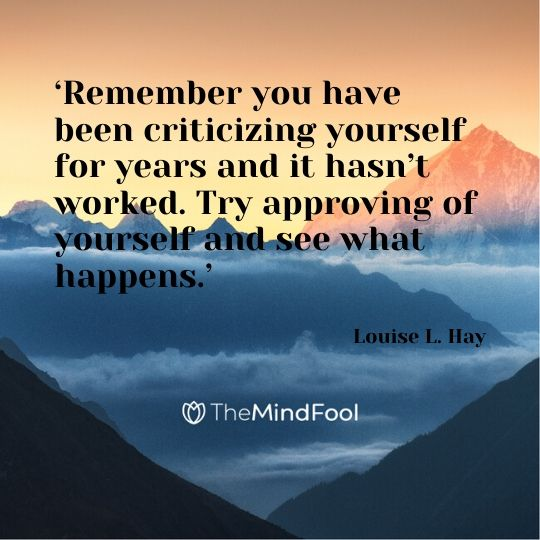'Remember you have been criticizing yourself for years and it hasn't worked. Try approving of yourself and see what happens.' - Louise L. Hay