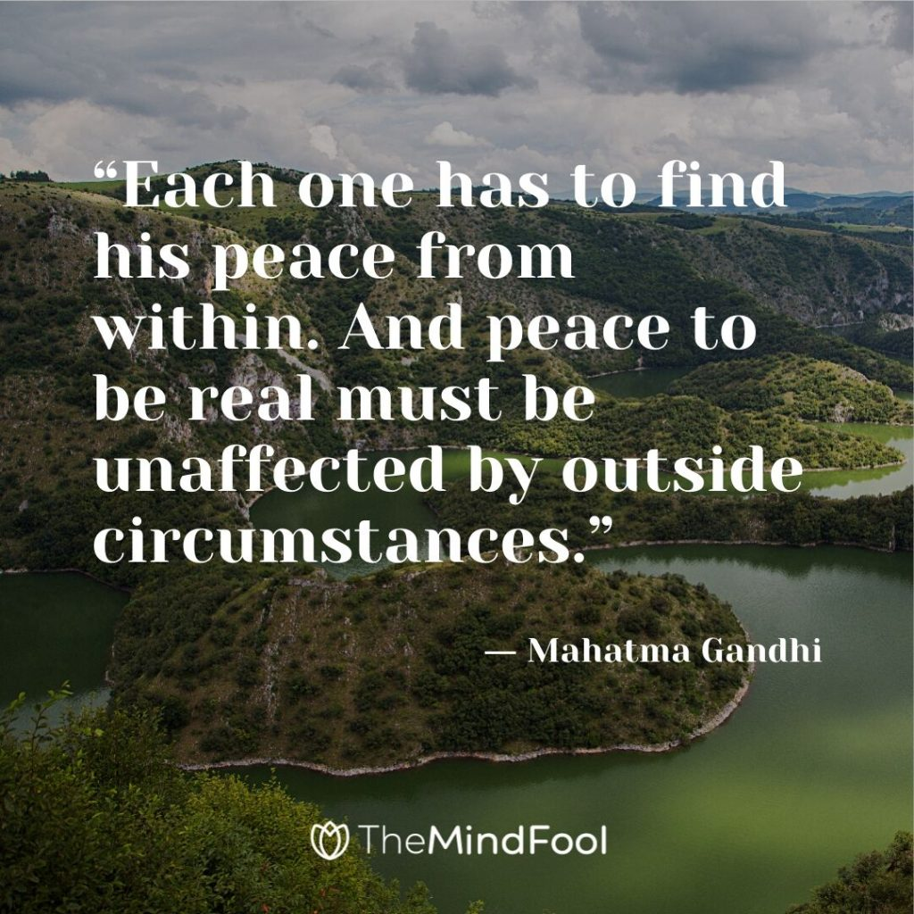 """Each one has to find his peace from within. And peace to be real must be unaffected by outside circumstances."" ― Mahatma Gandhi"