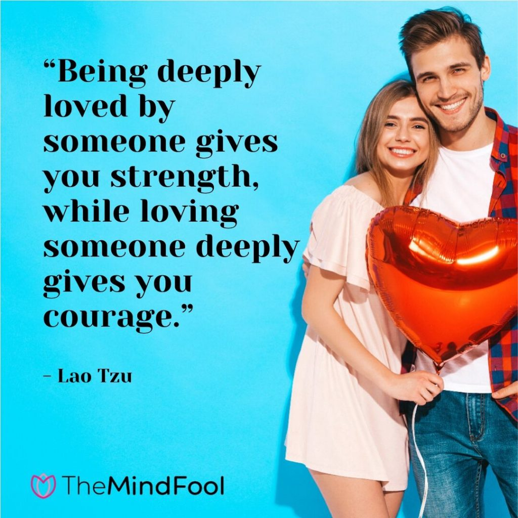 """""""Being deeply loved by someone gives you strength, while loving someone deeply gives you courage."""" - Lao Tzu"""