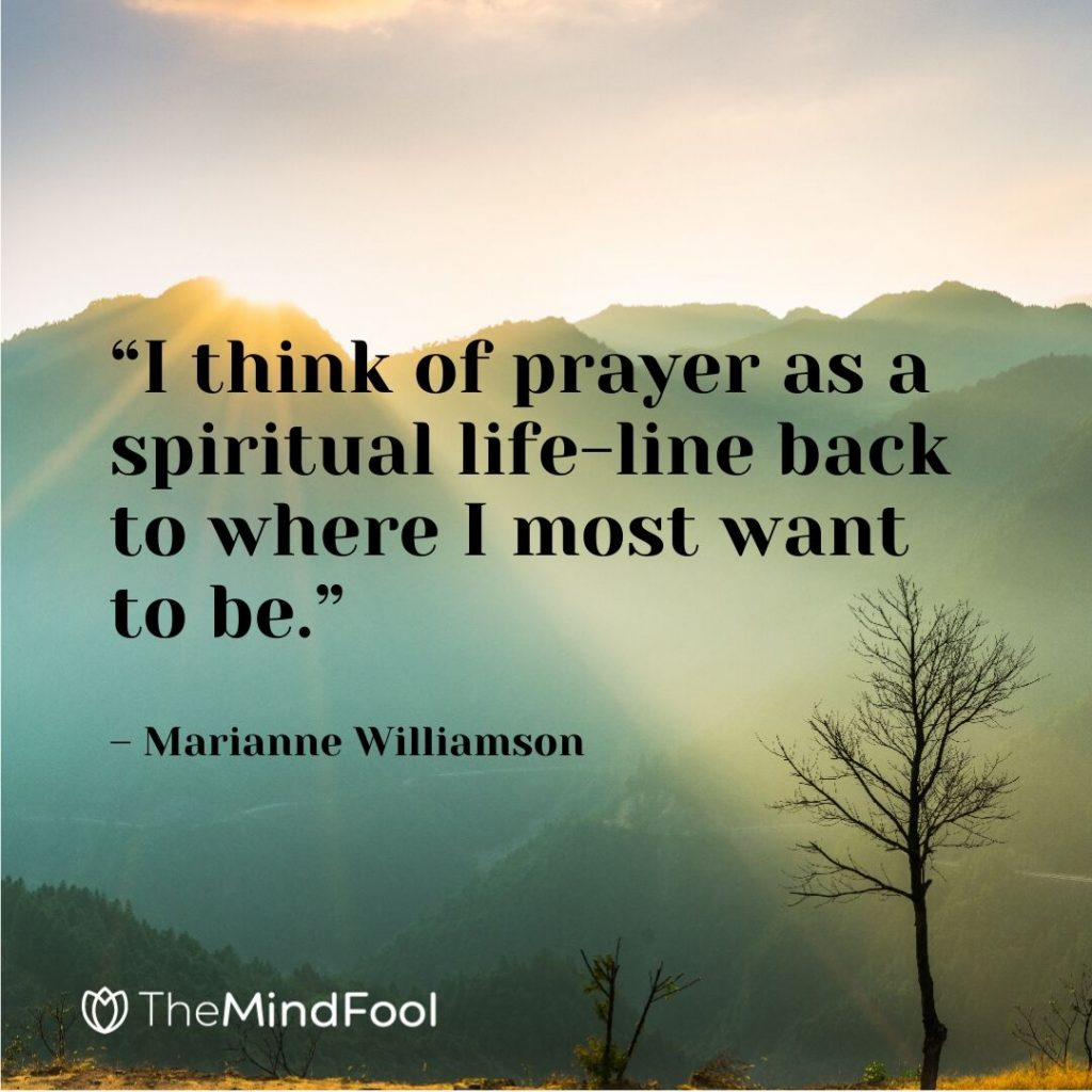 """I think of prayer as a spiritual life-line back to where I most want to be."" – Marianne Williamson"