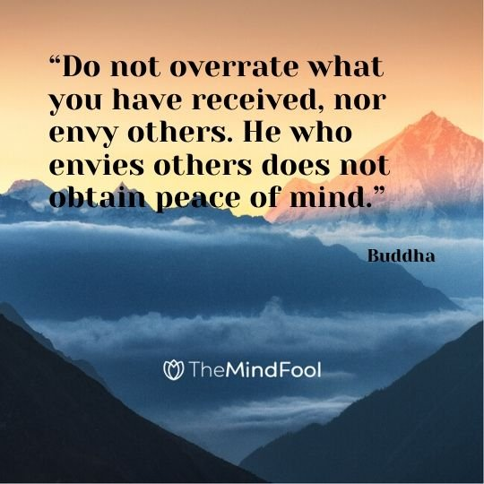 """Do not overrate what you have received, nor envy others. He who envies others does not obtain peace of mind."" - Buddha"