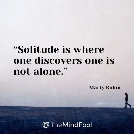 """Solitude is where one discovers one is not alone."" - Marty Rubin"