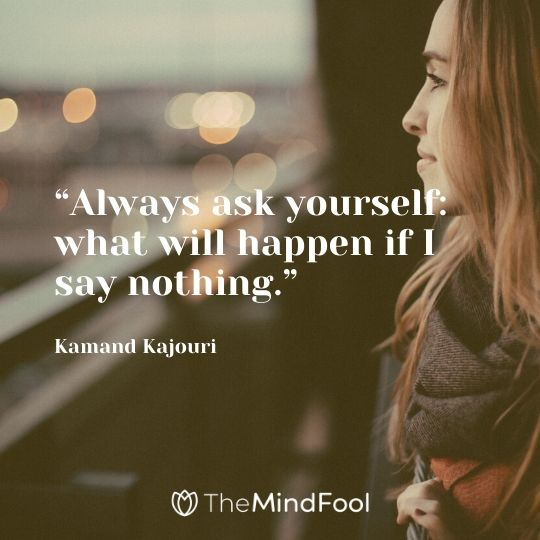 """Always ask yourself: what will happen if I say nothing."" –Kamand Kajouri"