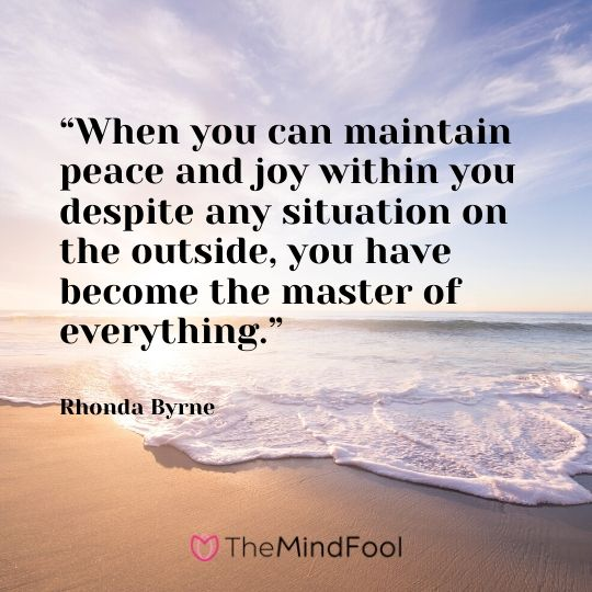 """""""When you can maintain peace and joy within you despite any situation on the outside, you have become the master of everything."""" - Rhonda Byrne"""