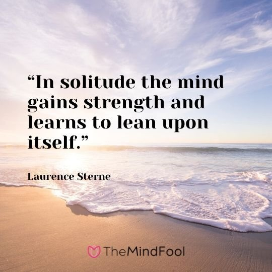 """In solitude the mind gains strength and learns to lean upon itself."" – Laurence Sterne"
