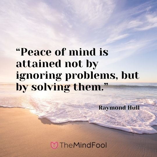 """Peace of mind is attained not by ignoring problems, but by solving them."" – Raymond Hull"