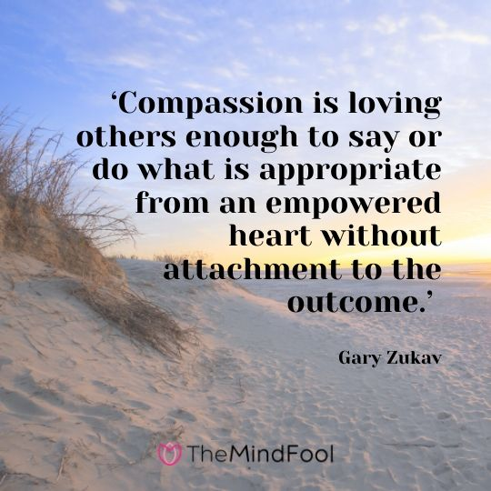 'Compassion is loving others enough to say or do what is appropriate from an empowered heart without attachment to the outcome.' – Gary Zukav