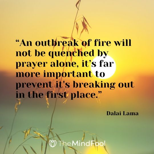 """An outbreak of fire will not be quenched by prayer alone, it's far more important to prevent it's breaking out in the first place."" - Dalai Lama"