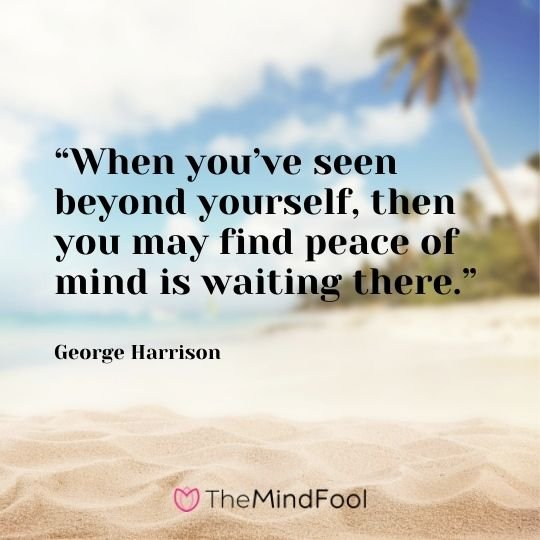 """When you've seen beyond yourself, then you may find peace of mind is waiting there."" – George Harrison"