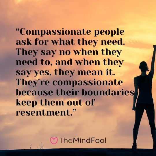 """Compassionate people ask for what they need. They say no when they need to, and when they say yes, they mean it. They're compassionate because their boundaries keep them out of resentment."""