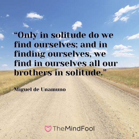"""Only in solitude do we find ourselves; and in finding ourselves, we find in ourselves all our brothers in solitude."" – Miguel de Unamuno"