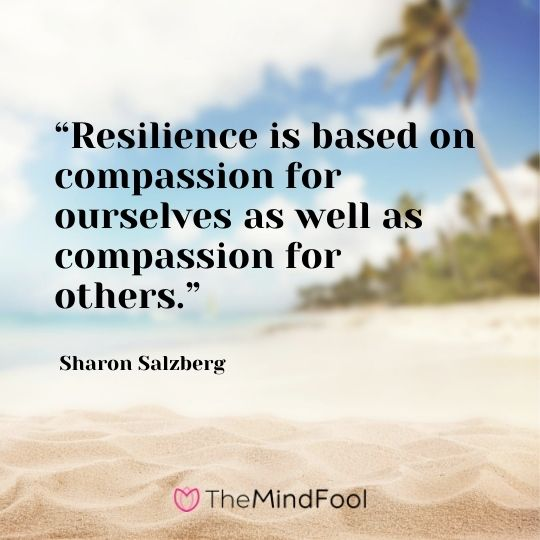 """Resilience is based on compassion for ourselves as well as compassion for others."" - Sharon Salzberg"