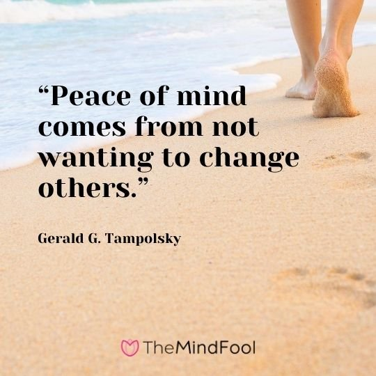 """Peace of mind comes from not wanting to change others."" – Gerald G. Tampolsky"