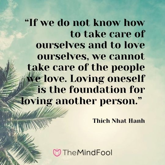 """If we do not know how to take care of ourselves and to love ourselves, we cannot take care of the people we love. Loving oneself is the foundation for loving another person."" – Thich Nhat Hanh"