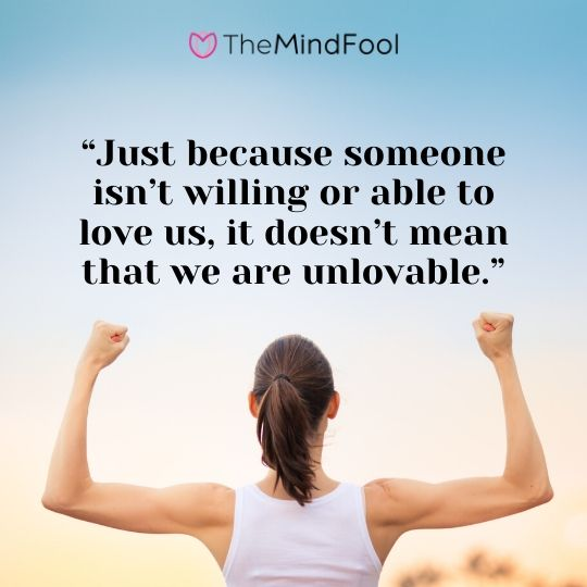 """Just because someone isn't willing or able to love us, it doesn't mean that we are unlovable."""