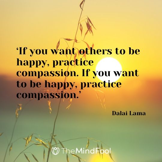 'If you want others to be happy, practice compassion. If you want to be happy, practice compassion.' - Dalai Lama