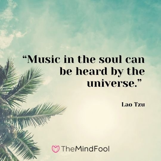 """Music in the soul can be heard by the universe."" - Lao Tzu"