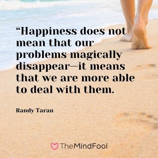 """Happiness does not mean that our problems magically disappear—it means that we are more able to deal with them.  - Randy Taran"
