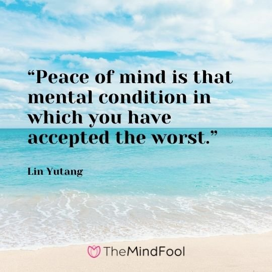 """Peace of mind is that mental condition in which you have accepted the worst."" – Lin Yutang"