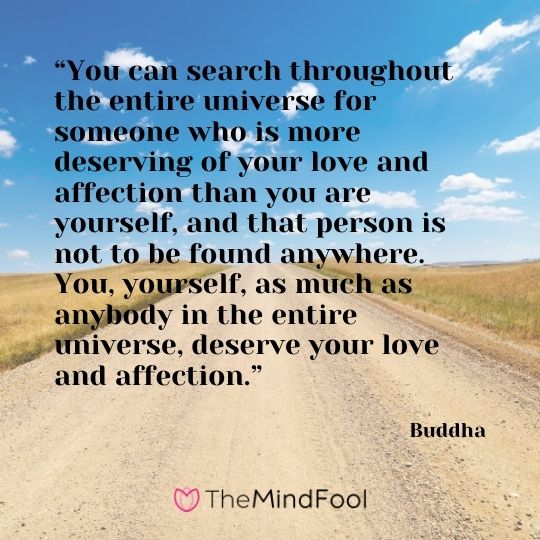 """You can search throughout the entire universe for someone who is more deserving of your love and affection than you are yourself, and that person is not to be found anywhere. You, yourself, as much as anybody in the entire universe, deserve your love and affection."" – Buddha"
