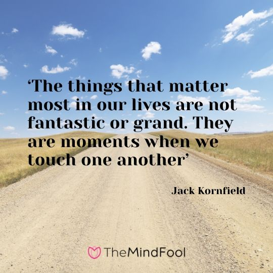 'The things that matter most in our lives are not fantastic or grand. They are moments when we touch one another' - Jack Kornfield