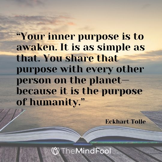 """""""Your inner purpose is to awaken. It is as simple as that. You share that purpose with every other person on the planet—because it is the purpose of humanity."""" - Eckhart Tolle"""