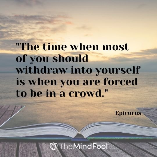 """""""The time when most of you should withdraw into yourself is when you are forced to be in a crowd."""" - Epicurus"""